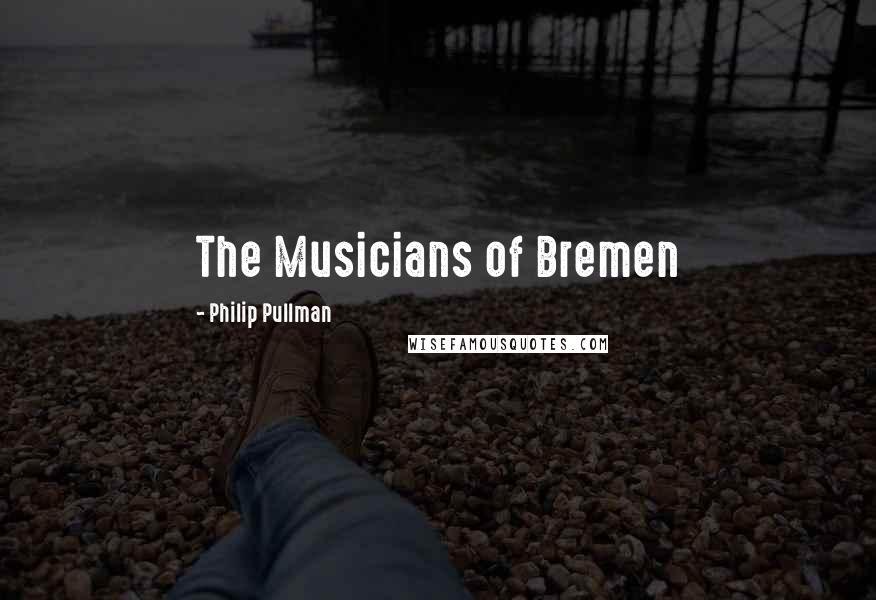 Philip Pullman quotes: The Musicians of Bremen