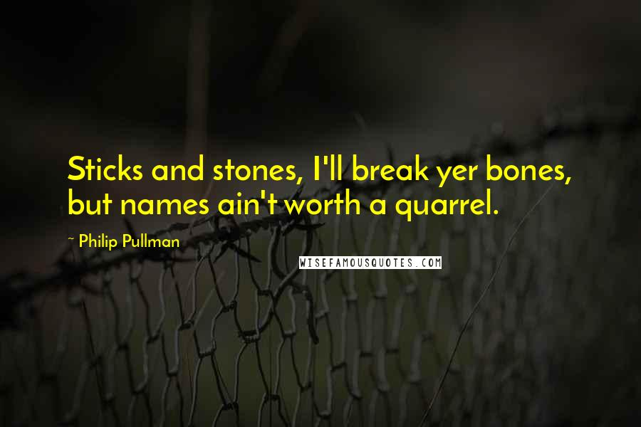 Philip Pullman quotes: Sticks and stones, I'll break yer bones, but names ain't worth a quarrel.
