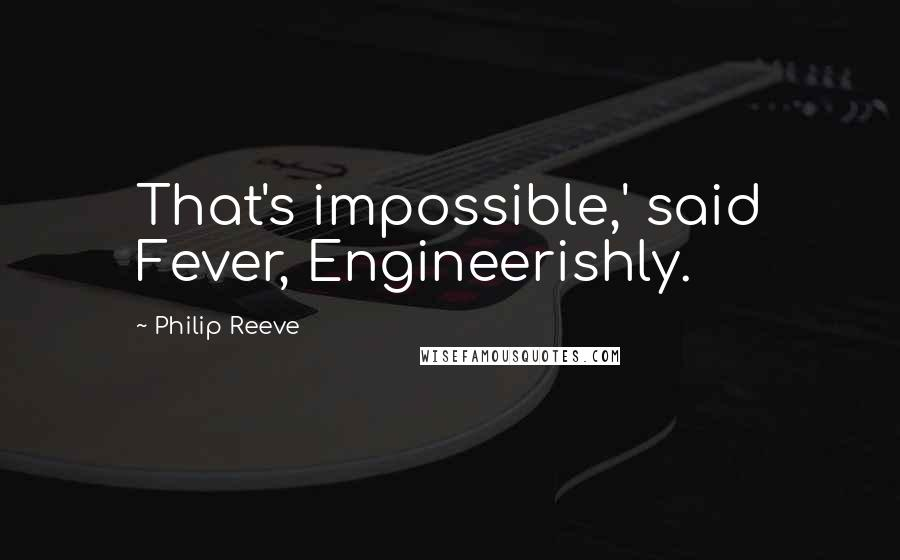 Philip Reeve quotes: That's impossible,' said Fever, Engineerishly.