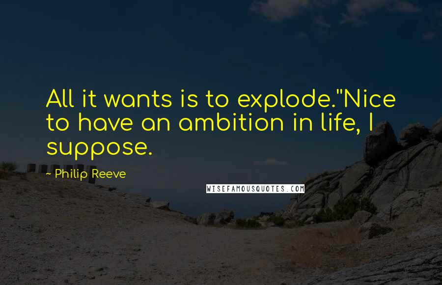 Philip Reeve quotes: All it wants is to explode.''Nice to have an ambition in life, I suppose.
