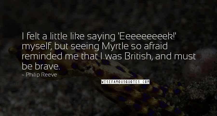 Philip Reeve quotes: I felt a little like saying 'Eeeeeeeeek!' myself, but seeing Myrtle so afraid reminded me that I was British, and must be brave.