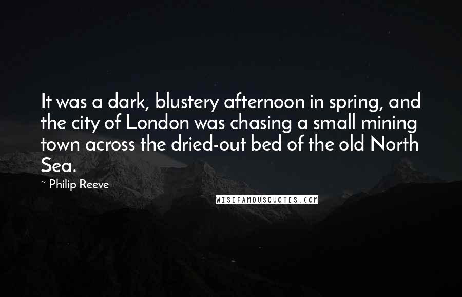 Philip Reeve quotes: It was a dark, blustery afternoon in spring, and the city of London was chasing a small mining town across the dried-out bed of the old North Sea.