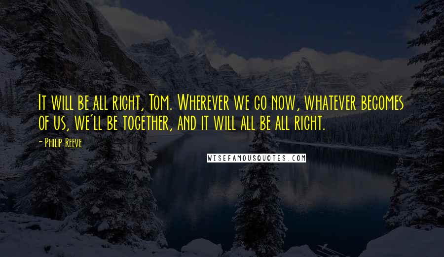 Philip Reeve quotes: It will be all right, Tom. Wherever we go now, whatever becomes of us, we'll be together, and it will all be all right.