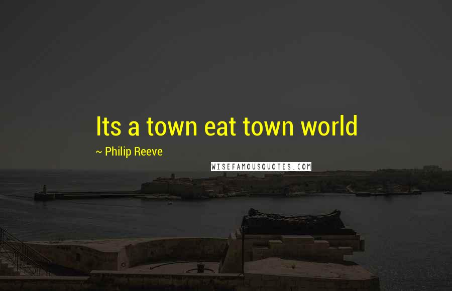 Philip Reeve quotes: Its a town eat town world