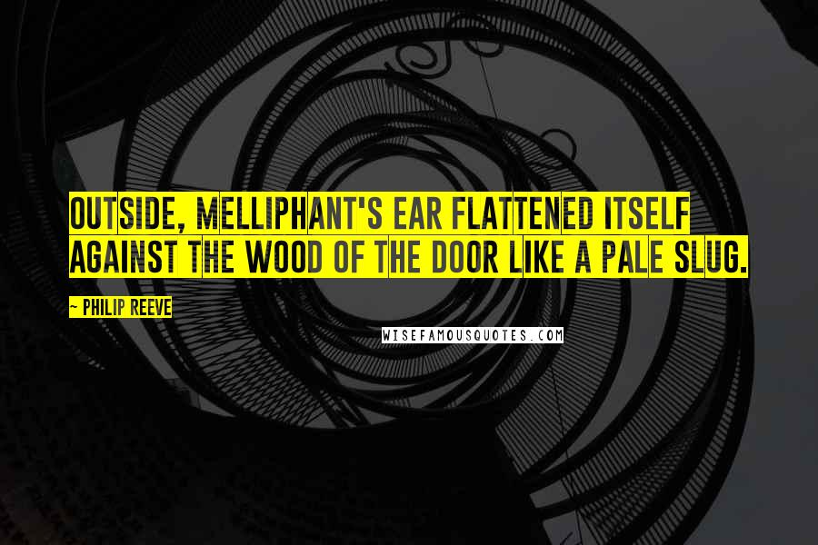 Philip Reeve quotes: Outside, Melliphant's ear flattened itself against the wood of the door like a pale slug.