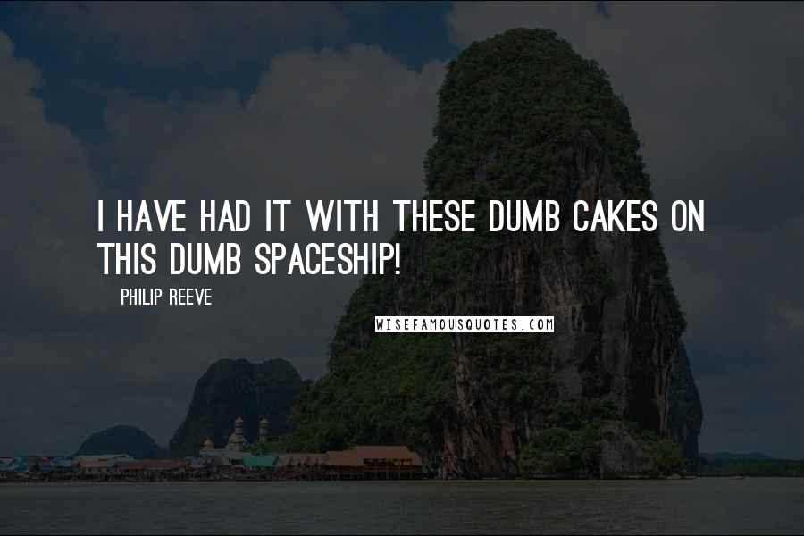 Philip Reeve quotes: I have had it with these dumb cakes on this dumb spaceship!