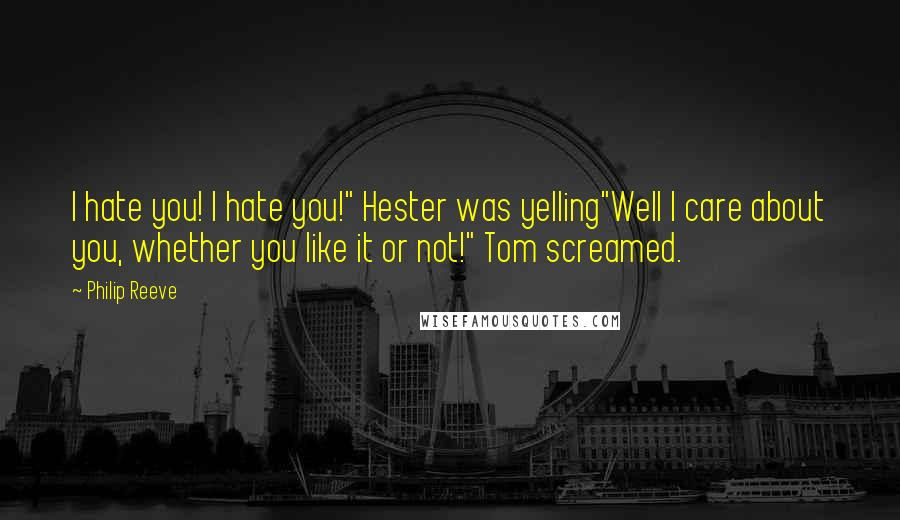"""Philip Reeve quotes: I hate you! I hate you!"""" Hester was yelling""""Well I care about you, whether you like it or not!"""" Tom screamed."""