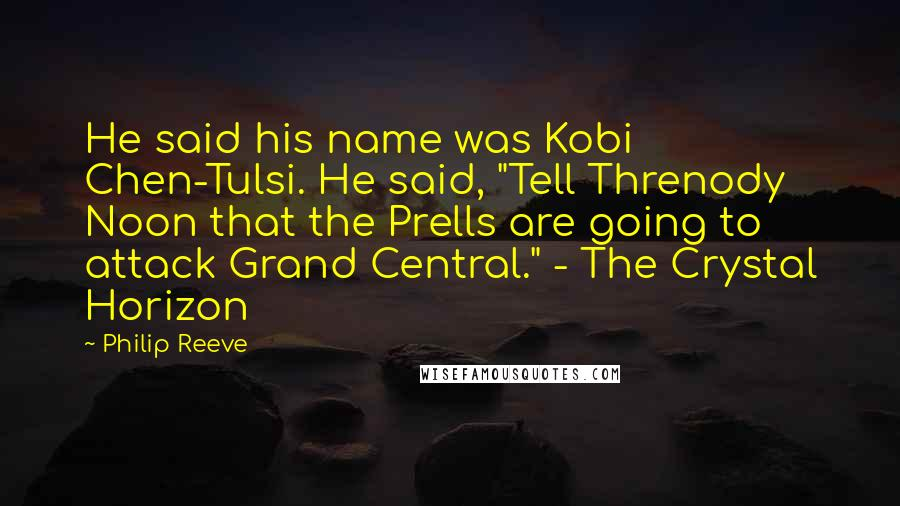"""Philip Reeve quotes: He said his name was Kobi Chen-Tulsi. He said, """"Tell Threnody Noon that the Prells are going to attack Grand Central."""" - The Crystal Horizon"""