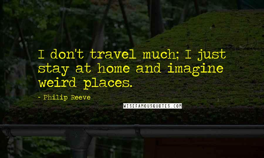 Philip Reeve quotes: I don't travel much; I just stay at home and imagine weird places.