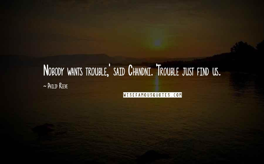Philip Reeve quotes: Nobody wants trouble,' said Chandni. 'Trouble just find us.