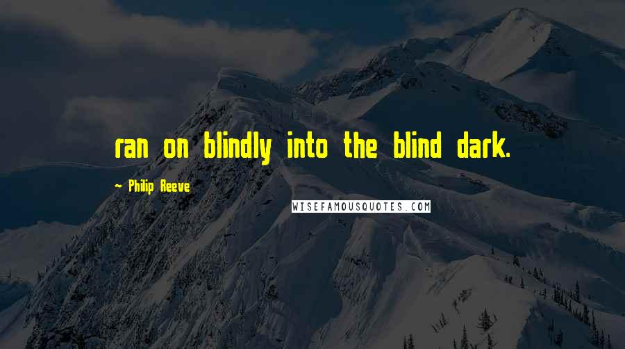 Philip Reeve quotes: ran on blindly into the blind dark.
