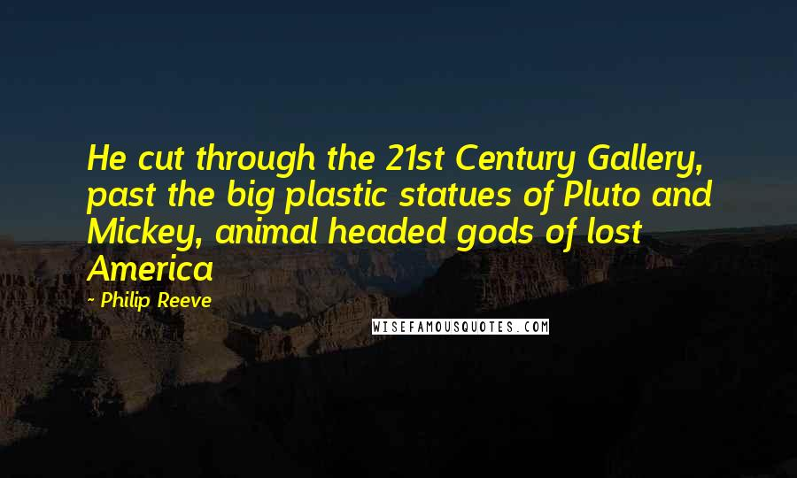Philip Reeve quotes: He cut through the 21st Century Gallery, past the big plastic statues of Pluto and Mickey, animal headed gods of lost America