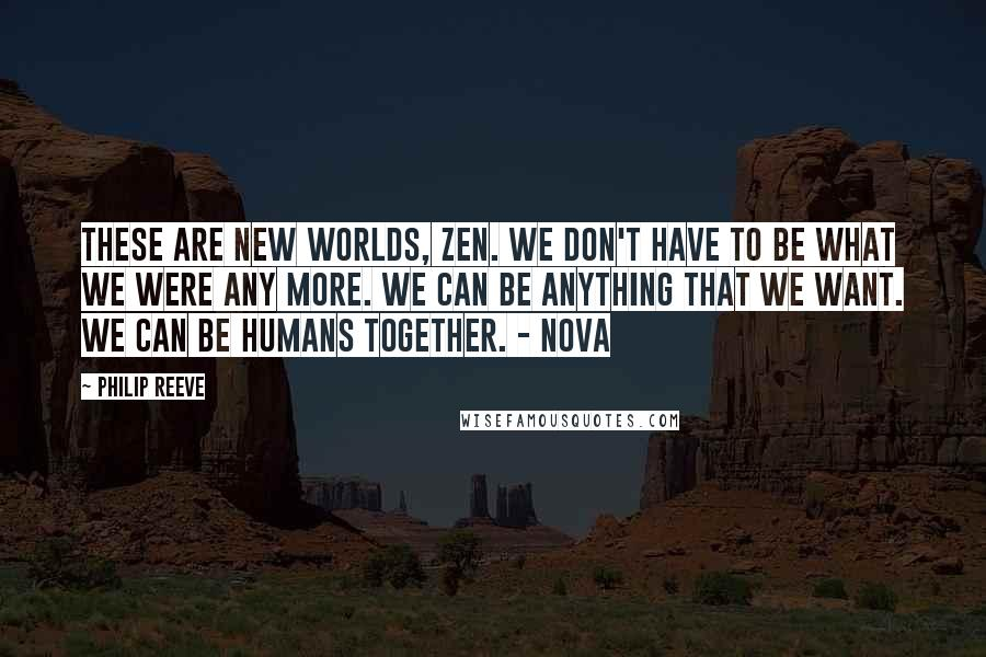 Philip Reeve quotes: These are new worlds, Zen. We don't have to be what we were any more. We can be anything that we want. We can be humans together. - Nova