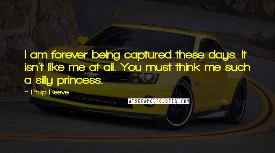 Philip Reeve quotes: I am forever being captured these days. It isn't like me at all. You must think me such a silly princess.