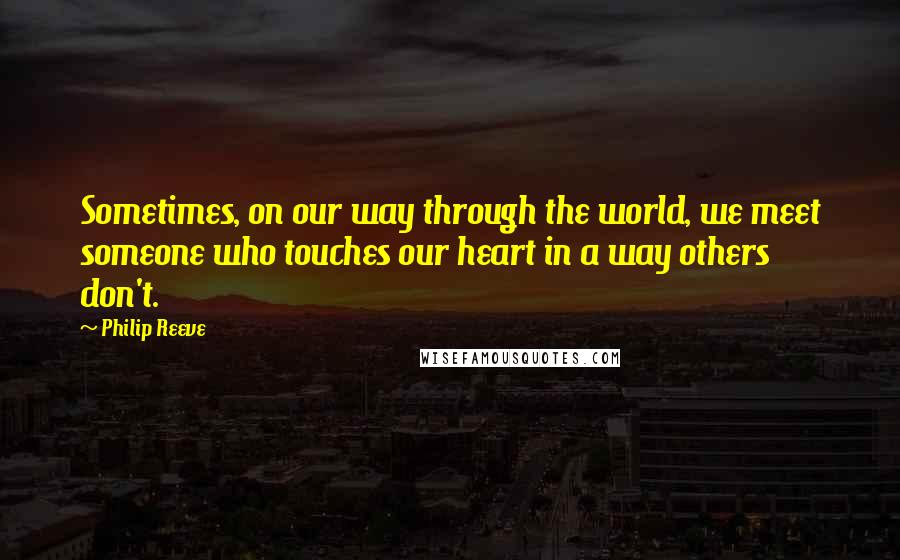 Philip Reeve quotes: Sometimes, on our way through the world, we meet someone who touches our heart in a way others don't.