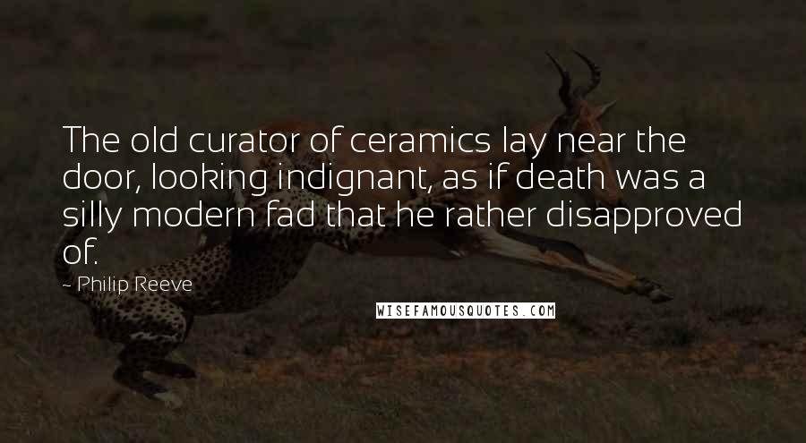 Philip Reeve quotes: The old curator of ceramics lay near the door, looking indignant, as if death was a silly modern fad that he rather disapproved of.