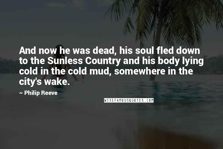 Philip Reeve quotes: And now he was dead, his soul fled down to the Sunless Country and his body lying cold in the cold mud, somewhere in the city's wake.