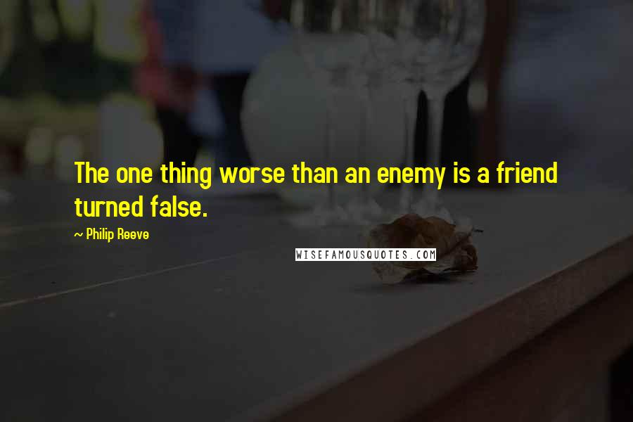 Philip Reeve quotes: The one thing worse than an enemy is a friend turned false.
