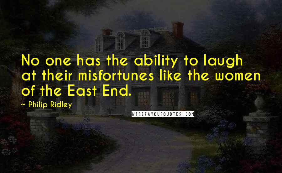 Philip Ridley quotes: No one has the ability to laugh at their misfortunes like the women of the East End.