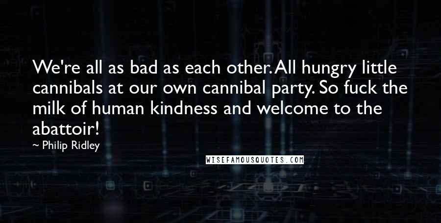 Philip Ridley quotes: We're all as bad as each other. All hungry little cannibals at our own cannibal party. So fuck the milk of human kindness and welcome to the abattoir!