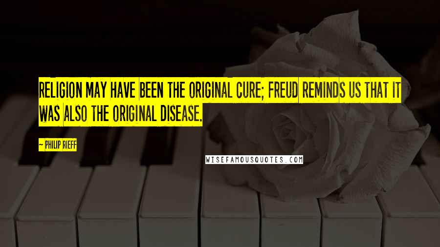 Philip Rieff quotes: Religion may have been the original cure; Freud reminds us that it was also the original disease.