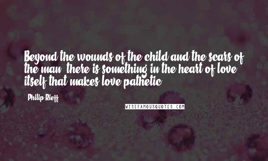 Philip Rieff quotes: Beyond the wounds of the child and the scars of the man, there is something in the heart of love itself that makes love pathetic.