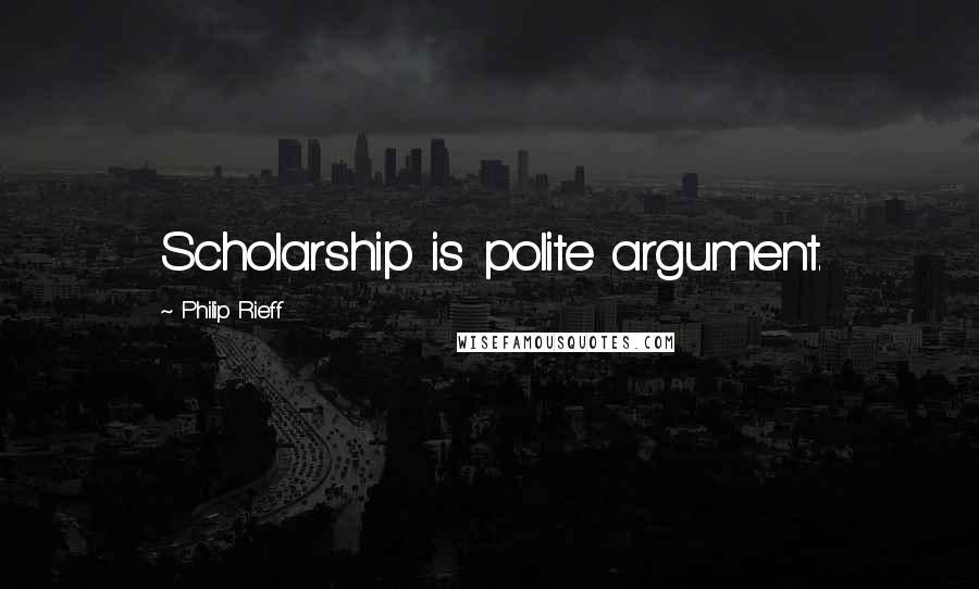 Philip Rieff quotes: Scholarship is polite argument.