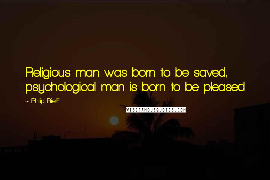 Philip Rieff quotes: Religious man was born to be saved, psychological man is born to be pleased.