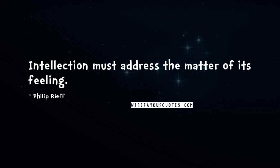 Philip Rieff quotes: Intellection must address the matter of its feeling.