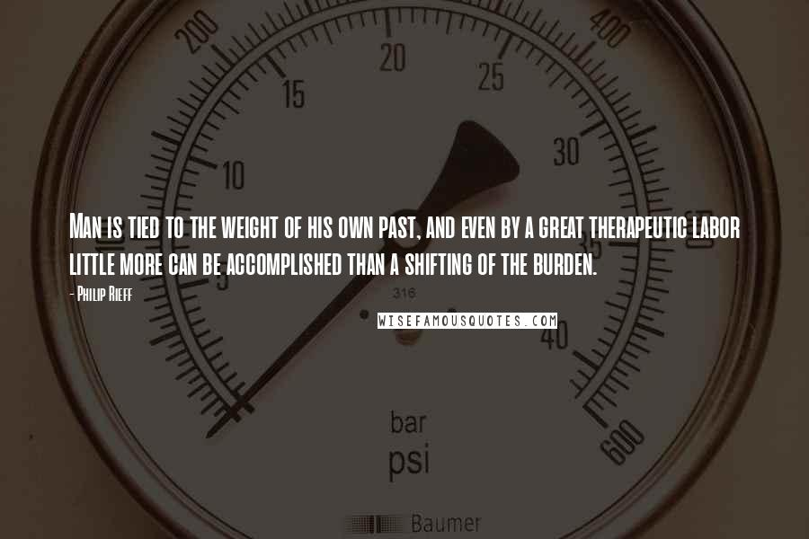 Philip Rieff quotes: Man is tied to the weight of his own past, and even by a great therapeutic labor little more can be accomplished than a shifting of the burden.
