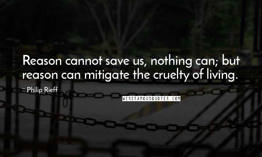 Philip Rieff quotes: Reason cannot save us, nothing can; but reason can mitigate the cruelty of living.