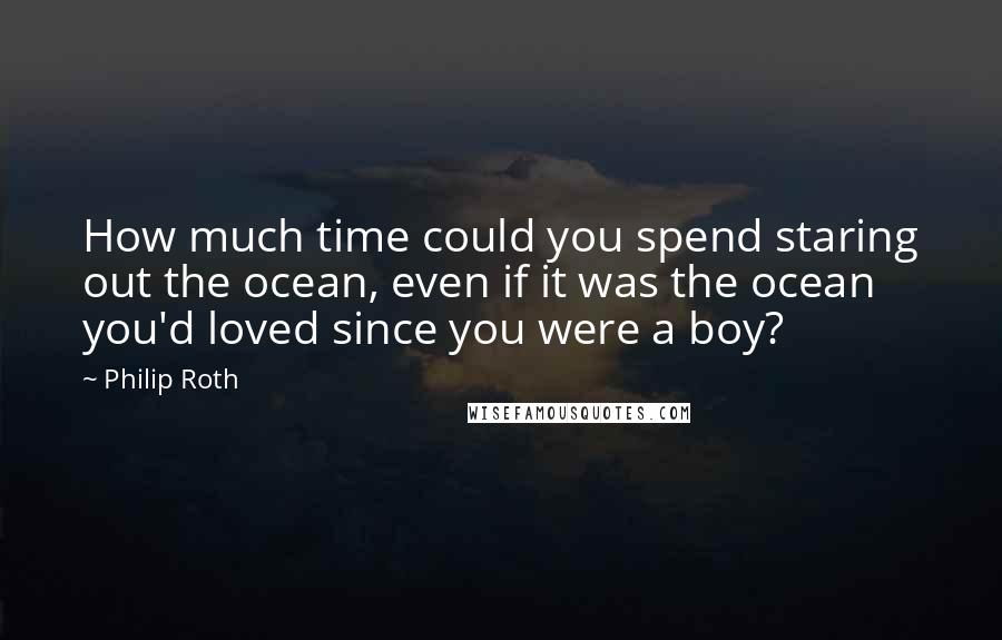 Philip Roth quotes: How much time could you spend staring out the ocean, even if it was the ocean you'd loved since you were a boy?