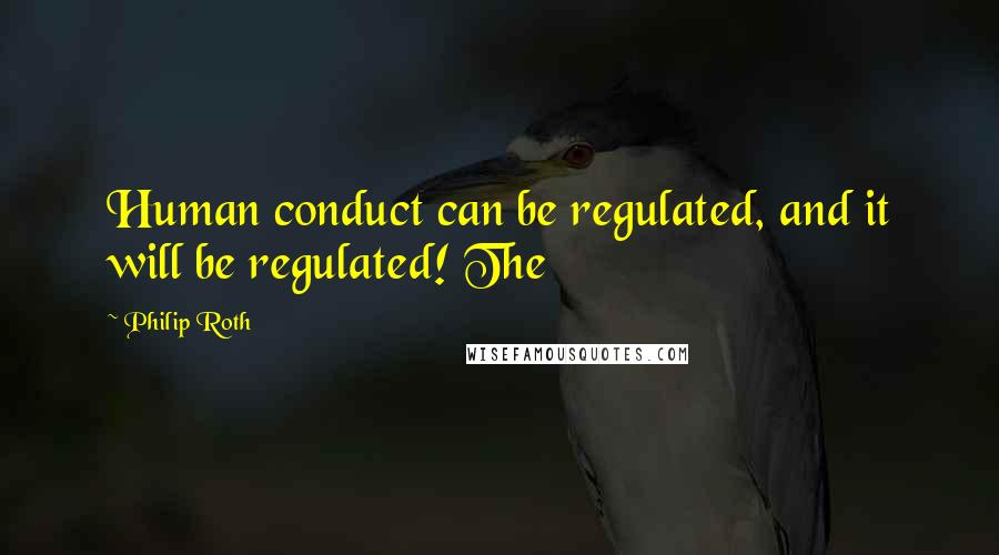 Philip Roth quotes: Human conduct can be regulated, and it will be regulated! The