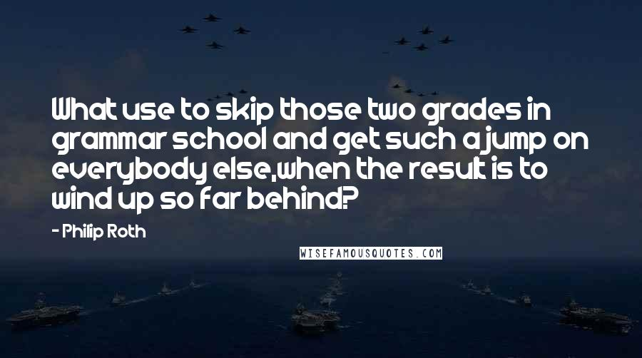 Philip Roth quotes: What use to skip those two grades in grammar school and get such a jump on everybody else,when the result is to wind up so far behind?