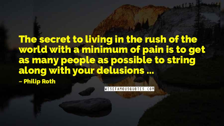 Philip Roth quotes: The secret to living in the rush of the world with a minimum of pain is to get as many people as possible to string along with your delusions ...