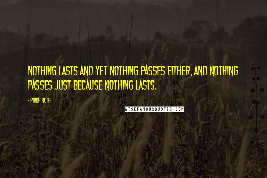 Philip Roth quotes: Nothing lasts and yet nothing passes either, and nothing passes just because nothing lasts.