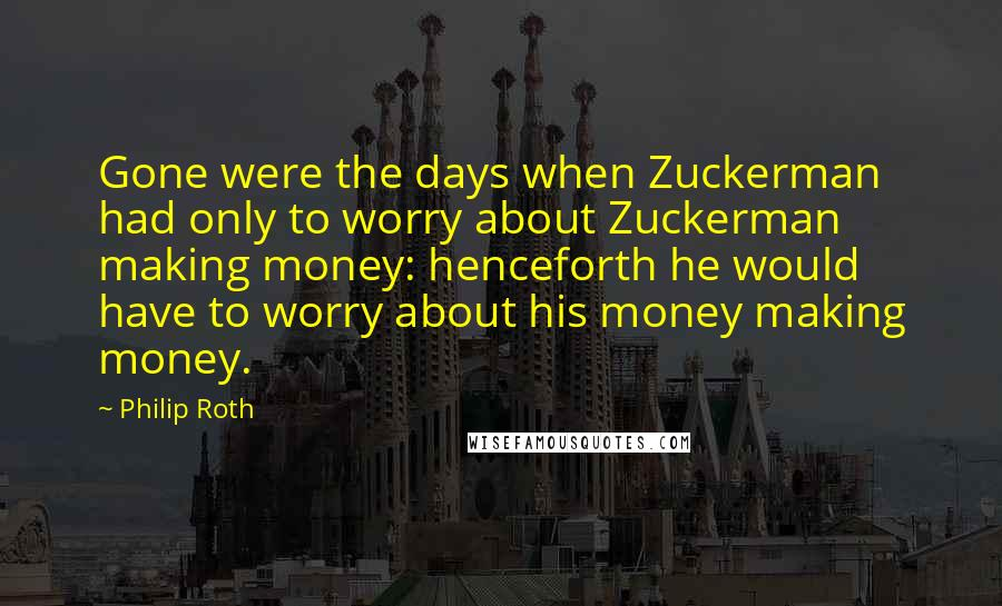 Philip Roth quotes: Gone were the days when Zuckerman had only to worry about Zuckerman making money: henceforth he would have to worry about his money making money.