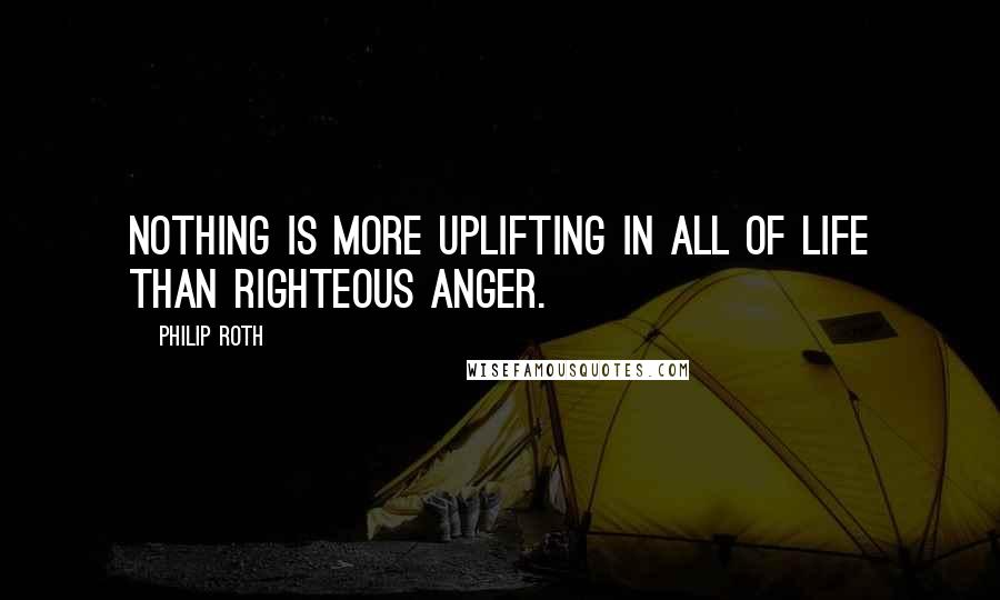 Philip Roth quotes: Nothing is more uplifting in all of life than righteous anger.
