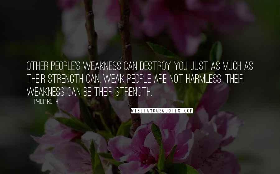 Philip Roth quotes: Other people's weakness can destroy you just as much as their strength can. Weak people are not harmless. Their weakness can be their strength.