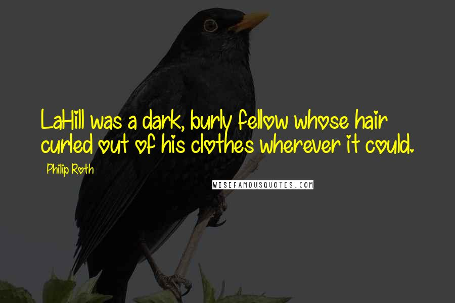 Philip Roth quotes: LaHill was a dark, burly fellow whose hair curled out of his clothes wherever it could.