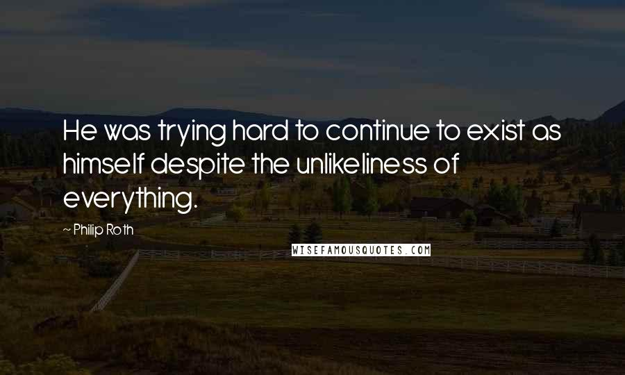 Philip Roth quotes: He was trying hard to continue to exist as himself despite the unlikeliness of everything.