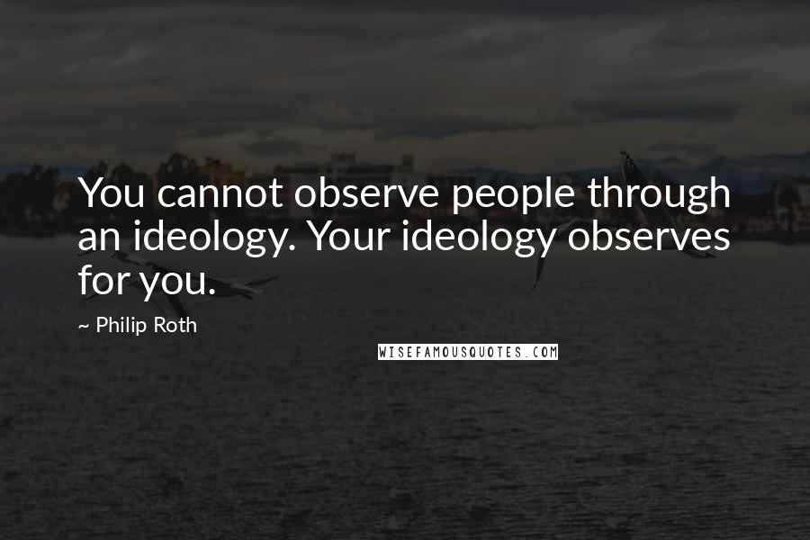 Philip Roth quotes: You cannot observe people through an ideology. Your ideology observes for you.