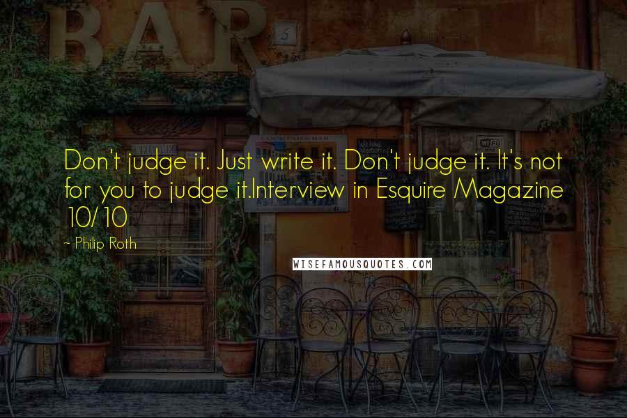 Philip Roth quotes: Don't judge it. Just write it. Don't judge it. It's not for you to judge it.Interview in Esquire Magazine 10/10