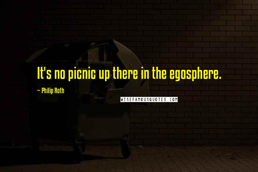 Philip Roth quotes: It's no picnic up there in the egosphere.