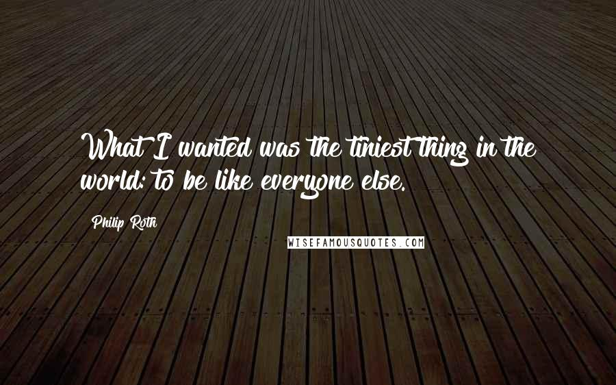 Philip Roth quotes: What I wanted was the tiniest thing in the world: to be like everyone else.