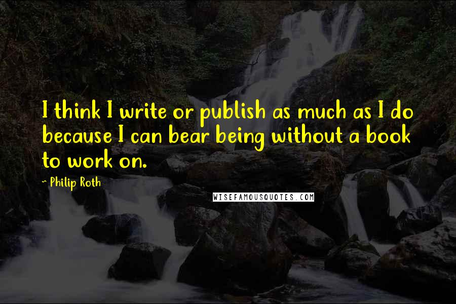 Philip Roth quotes: I think I write or publish as much as I do because I can bear being without a book to work on.