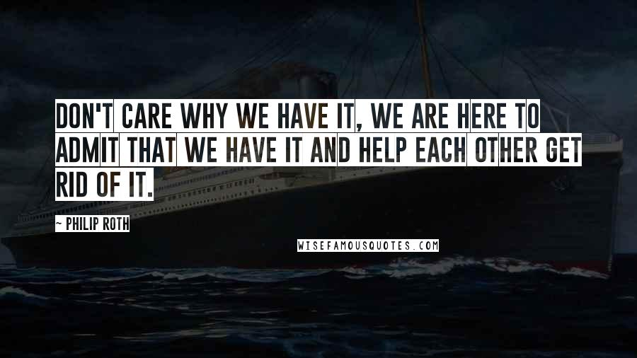 Philip Roth quotes: Don't care why we have it, we are here to admit that we have it and help each other get rid of it.