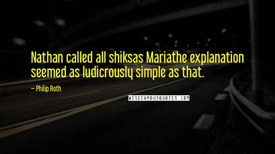 Philip Roth quotes: Nathan called all shiksas Mariathe explanation seemed as ludicrously simple as that.