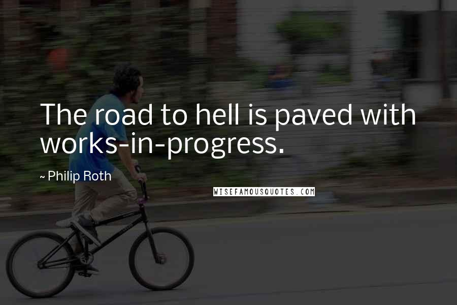 Philip Roth quotes: The road to hell is paved with works-in-progress.
