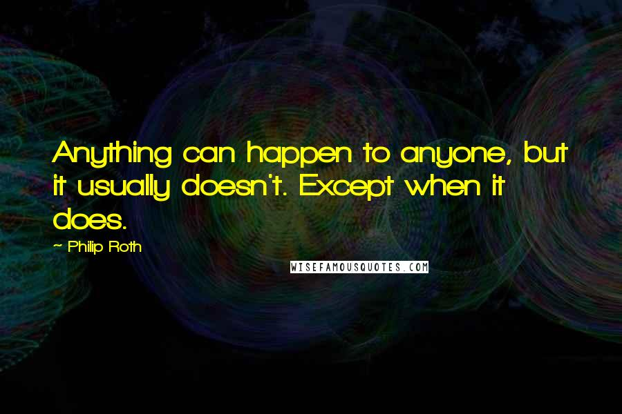 Philip Roth quotes: Anything can happen to anyone, but it usually doesn't. Except when it does.